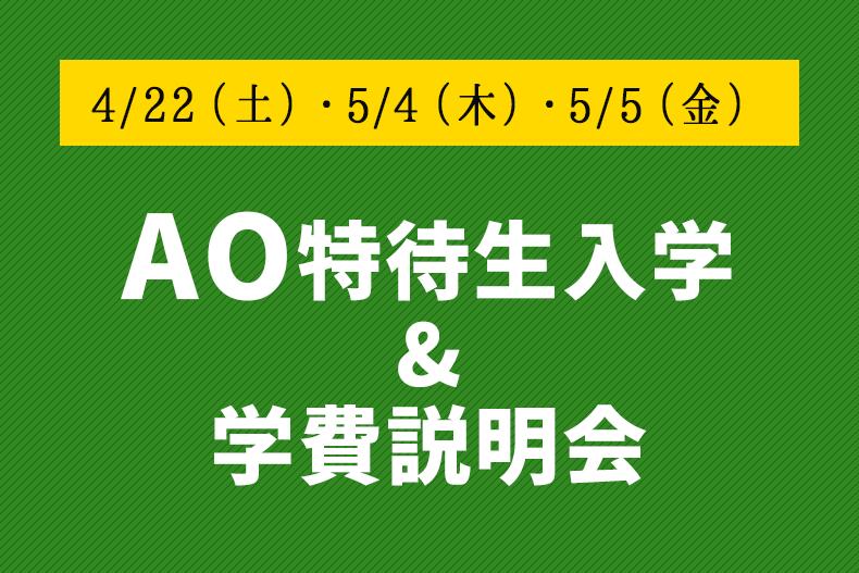 4/22(土)・5/4(木)・5/5(金)は『AO特待生入学&学費説明会』を開催